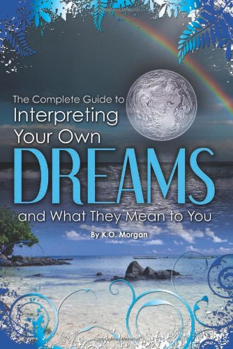 The Complete Guide To Interpreting Your Own Dreams By K.O. Morgan